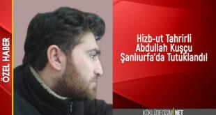 HİZB-UT TAHRİR ÜYESİ ABDULLAH KUŞÇU ŞANLIURFA'DA TUTUKLANDI