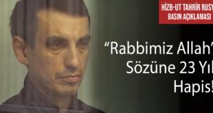 """Hizb-ut Tahrir Rusya:  """"Rabbimiz Allah"""" Sözüne 23 Yıl Hapis!"""